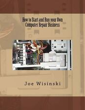 How to Start and Run Your Own Computer Repair Business by Joe Wisinski (2014,...