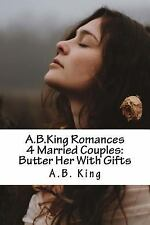 A. B. King Romances 4 Married Couples: Butter Her with Gifts by A. B. King...