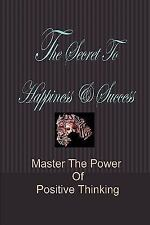 The Secret to Happiness and Success: Master the Power of Positive Thinking by...
