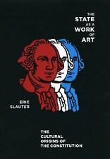 The State as a Work of Art : The Cultural Origins of the Constitution by Eric...