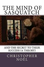 The Mind of Sasquatch : And the Secret to Their Success (a Theory) by...