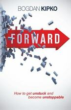 Forward : How to Get Unstuck and Become Unstoppable by Bogdan Kipko (2013,...