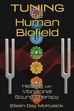 Tuning the Human Biofield : Healing with Vibrational Sound Therapy by Eileen...