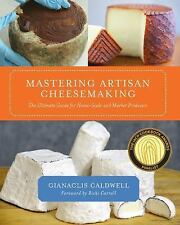 Mastering Artisan Cheesemaking : The Ultimate Guide for Home-Scale and Market...