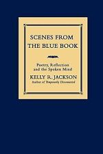 Scenes from the Blue Book : Poetry, Reflection and the Spoken Mind by Kelly...