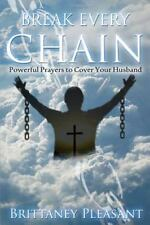 Break Every Chain: Break Every Chain : Powerful Prayers to Cover Your Husband...