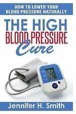 The High Blood Pressure Cure : How to Lower Your Blood Pressure Naturally by...