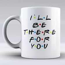 Funny Mug - I`ll Be There For You - FRIENDS TV Show Mug - Friends Mug - Friends