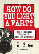 How Do You Light a Fart?: And 150 Other Essential Things Every Guy Should...