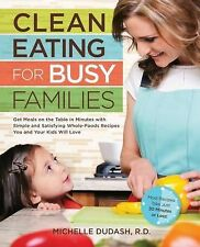Clean Eating for Busy Families : Get Meals on the Table in Minutes with...