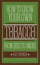 HOW TO GROW YOUR OWN TOBACCO From Seed to Smoke by Ray French NEW HARDCOVER