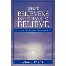 What Believers Don't Have to Believe : The Non-Essentials of the Christian...