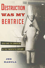 Destruction Was My Beatrice: Dada and the Unmaking of the Twentieth Century...