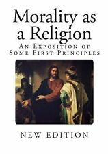 Morality As a Religion : An Exposition of Some First Principles by W. R....