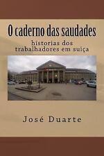 O Caderno das Saudades : Histoorias Dos Trabalhadores Em Suiça by José Duarte...