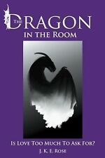 The Dragon in the Room : Is Love Too Much to Ask For? by J. K. E. Rose (2013,...