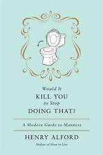 Would It Kill You to Stop Doing That? A Modern Guide to Manners Alford, Henry H