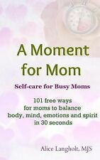 A Moment for Mom : Self-Care for Busy Moms: 101 Free Ways for Moms to Balance...