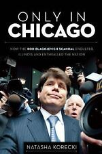 Only in Chicago: How the Rod Blagojevich Scandal Engulfed Illinois and Enthralle