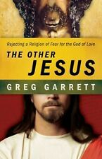 The Other Jesus : Rejecting a Religion of Fear for the God of Love by Greg...