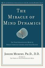 The Miracle of Mind Dynamics: Use Your Subconscious Mind to Obtain Complete Con
