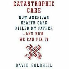 Catastrophic Care: How American Health Care Killed My Father--and How -ExLibrary
