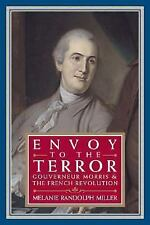 Envoy to the Terror: Gouverneur Morris and the French Revolution, 1752-1816,Biog