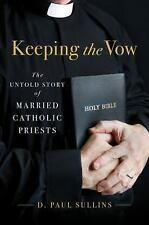 Keeping the Vow : The Untold Story of Married Catholic Priests by D. Paul...