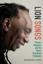 Lion Songs : Thomas Mapfumo and the Music That Made Zimbabwe by Banning Eyre...