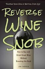 Reverse Wine Snob How Buy Drink Great Wine Without Breaking Bank by Thorsen Jon