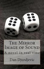 The Mirror Image of Sound : A Novel in Real Time by Dan Djurdjevic (2014,...