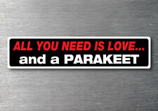 All you need is a Parakeet sticker quality 7 yr water & fade proof vinyl breed