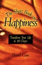 The Short Book on Happiness : Transform Your Life in 10 Days by David Cane...