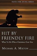 Hit by Friendly Fire : What to Do When Christians Hurt You by Michael A....