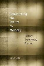 Committing the Future to Memory: History, Experience, Trauma, Clift, Sarah, Good