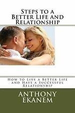 Steps to a Better Life and Relationship : How to Live a Better Life and Have...