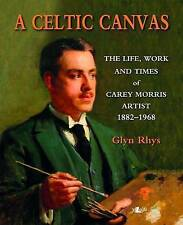 A Celtic Canvas - the Life, Work and Times of Carey Morris, Artist, 1882-1968, D