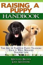 Raising a Puppy : The Art of Positive Puppy Training Have a Well-Behaved Dog...