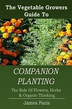 Companion Planting : The Vegetable Gardeners Guide to the Role of Flowers,...