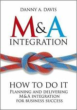 M and A Integration : How to Do It - Planning and Delivering M and A...