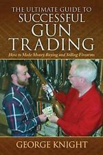 ULTIMATE GUIDE TO SUCCESSFUL GUN TRADING How to Make Money Buying & Selling NEW