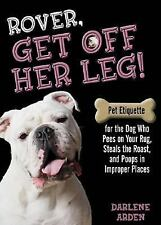 Rover, Get off Her Leg!: Pet Etiquette for the Dog Who Pees on Your Rug, Steals