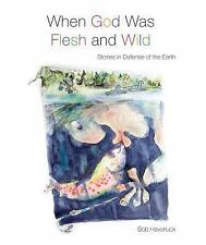 When God Was Flesh and Wild : Stories in Defense of the Earth by Bob...