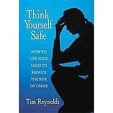 Think Yourself Safe : How to Use Your Mind to Reduce the Risk of Crime by Tim...