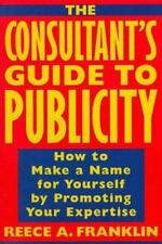The Consultant's Guide to Publicity : How to Make a Name for Yourself by...