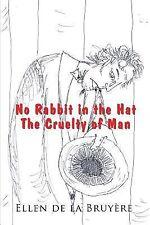 No Rabbit in the Hat : The Cruelty of Man by Ellen De La Bruyere (2014,...