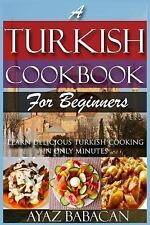 A Turkish Cookbook for Beginners : Learn Delicious Turkish Cooking in Only...