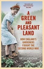 A Green and Pleasant Land : How England's Gardeners Fought the Second World...