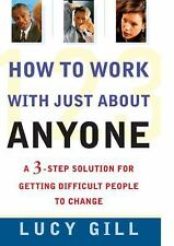 How to Work with Just About Anyone : A 3-Step Solution for Getting Difficult Peo