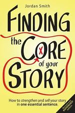 Finding the Core of Your Story : How to Strengthen and Sell Your Story in One...